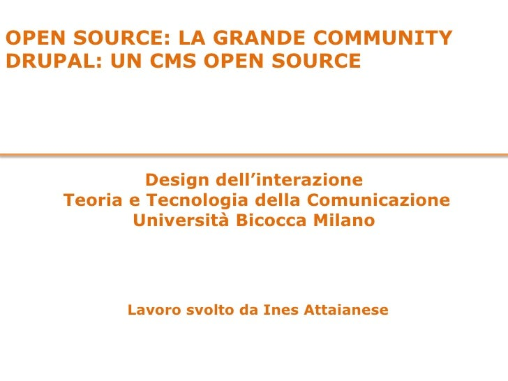 OPEN SOURCE: LA GRANDE COMMUNITY<br />DRUPAL: UN CMS OPEN SOURCE<br />Design dell'interazione <br /> Teoria e Tecnologia d...