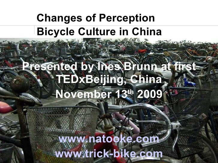 Changes of Perception <ul><ul><li>Bicycle Culture in China </li></ul></ul>Presented by Ines Brunn at first TEDxBeijing, Ch...