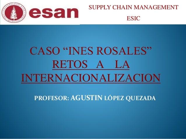 "SUPPLY CHAIN MANAGEMENT  ESIC  CASO ""INES ROSALES""  RETOS A LA  INTERNACIONALIZACION  PROFESOR: AGUSTIN LÓPEZ QUEZADA"