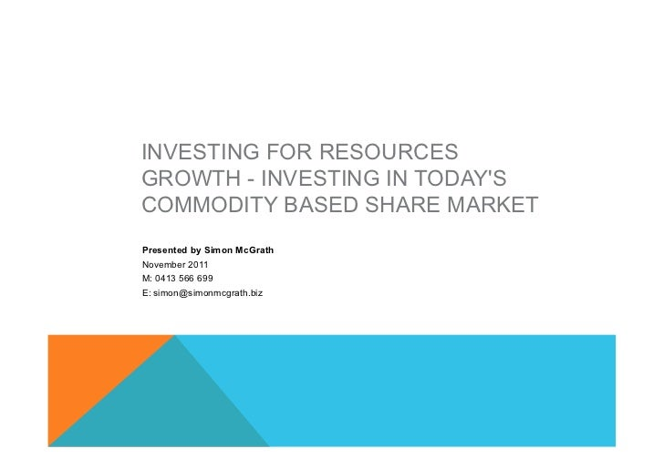 INVESTING FOR RESOURCESGROWTH - INVESTING IN TODAYSCOMMODITY BASED SHARE MARKETPresented by Simon McGrathNovember 2011M: 0...