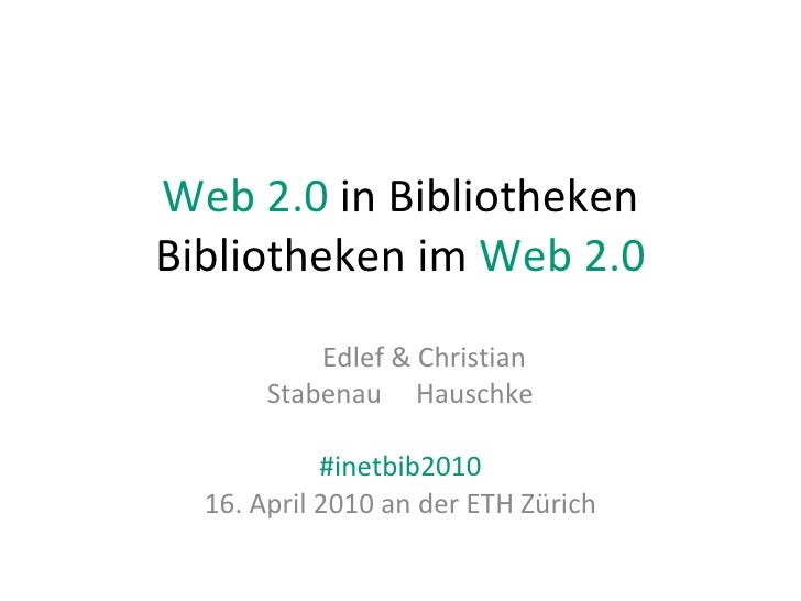 Web 2.0  in Bibliotheken Bibliotheken im  Web 2.0 Edlef & Christian Stabenau  Hauschke #inetbib2010 16. April 2010 an der ...