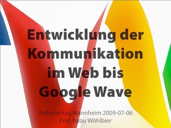 Entwicklung der Kommunikation   im Web bis  Google Wave  Webmontag Mannheim 2009-07-06       Prof. habu Wöhlbier