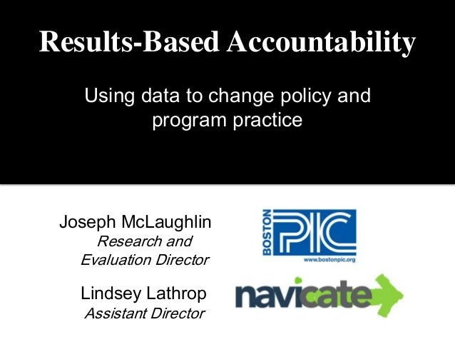 Results-Based Accountability Using data to change policy and program practice Joseph McLaughlin Research and Evaluation Di...