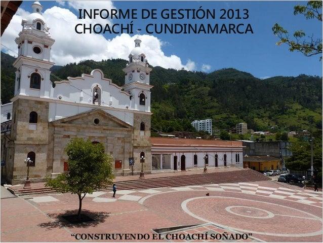"""INFORME DE GESTIÓN 2013 CHOACHÍ - CUNDINAMARCA  """"CONSTRUYENDO EL CHOACHÍ SOÑADO"""""""