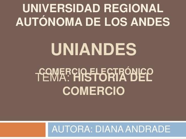 TEMA: HISTORIA DEL COMERCIO AUTORA: DIANA ANDRADE UNIVERSIDAD REGIONAL AUTÓNOMA DE LOS ANDES UNIANDES COMERCIO ELECTRÓNICO