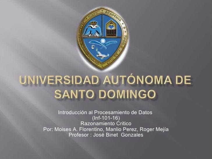 Introducción al Procesamiento de Datos  (Inf-101-16) Razonamiento Critico Por: Moises A. Florentino, Manlio Perez, Roger M...