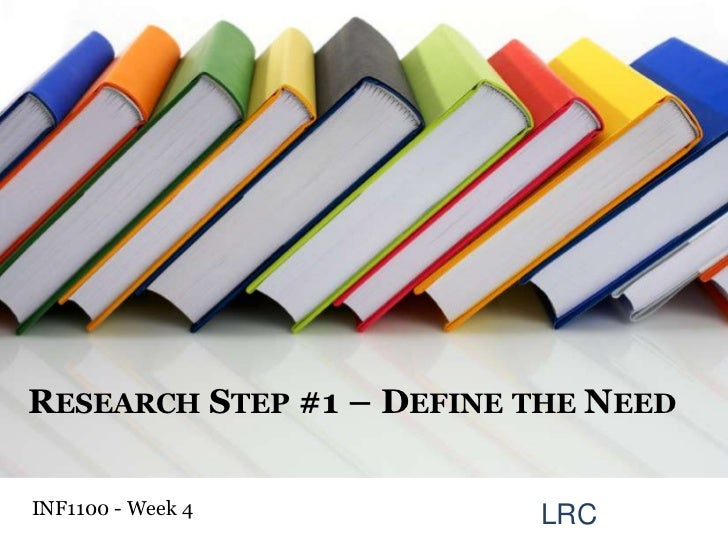 Research Step #1 – Define the Need<br />INF1100 - Week 4<br />LRC<br />