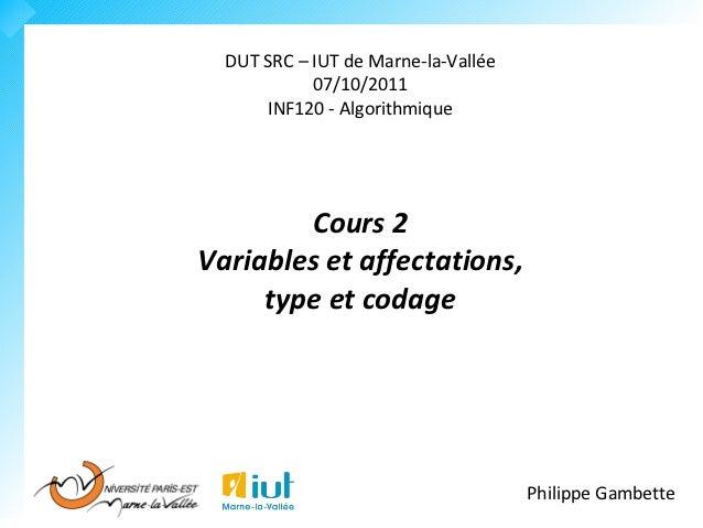 DUT SRC – IUT de Marne-la-Vallée            07/10/2011      INF120 - Algorithmique        Cours 2Variables et affectations...