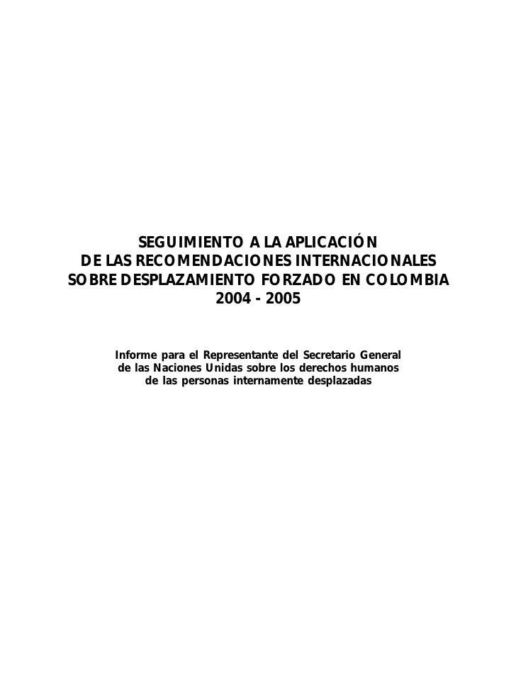 Seguimiento a la aplicación de las recomendaciones internacionales sobre desplazamiento forzado en Colombia 2004 - 2005. Informe para el Representante del Secretario General de las Naciones Unidas sobre los derechos humanos de las personas internamente d
