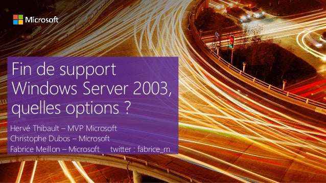 Fin de support Windows Server 2003, quelles options ? Hervé Thibault – MVP Microsoft Christophe Dubos – Microsoft Fabrice ...