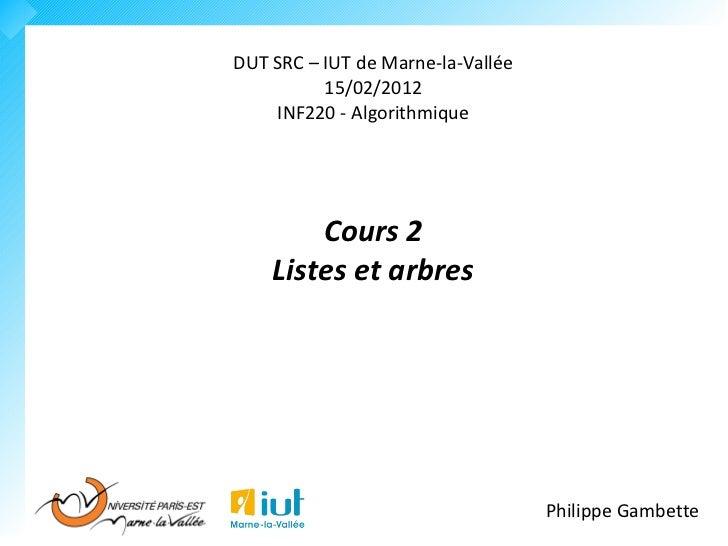 DUT SRC – IUT de Marne-la-Vallée          15/02/2012    INF220 - Algorithmique        Cours 2    Listes et arbres         ...