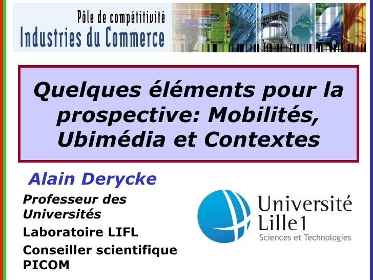 Quelques éléments pour la   prospective: Mobilités,   Ubimédia et Contextes Alain Derycke Professeur des Universités Labor...