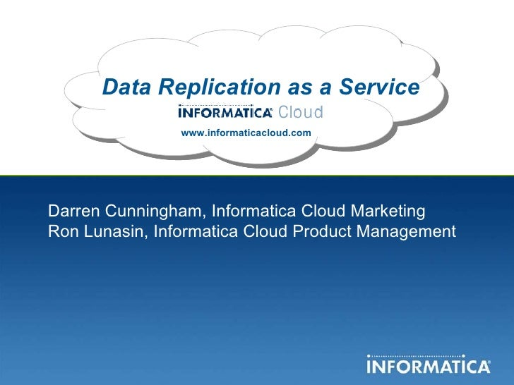 Data Replication as a Service www.informaticacloud.com Darren Cunningham, Informatica Cloud Marketing Ron Lunasin, Informa...