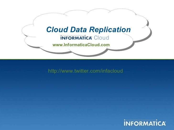 Cloud Data Replication www.InformaticaCloud.com http://www.twitter.com/infacloud