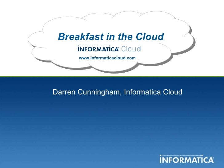 Breakfast in the Cloud www.informaticacloud.com Darren Cunningham, Informatica Cloud