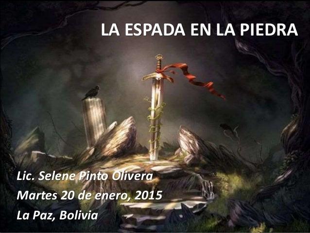 LA ESPADA EN LA PIEDRA Lic. Selene Pinto Olivera Martes 20 de enero, 2015 La Paz, Bolivia
