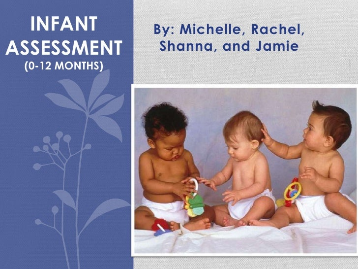 INFANT         By: Michelle, Rachel,ASSESSMENT        Shanna, and Jamie (0-12 MONTHS)