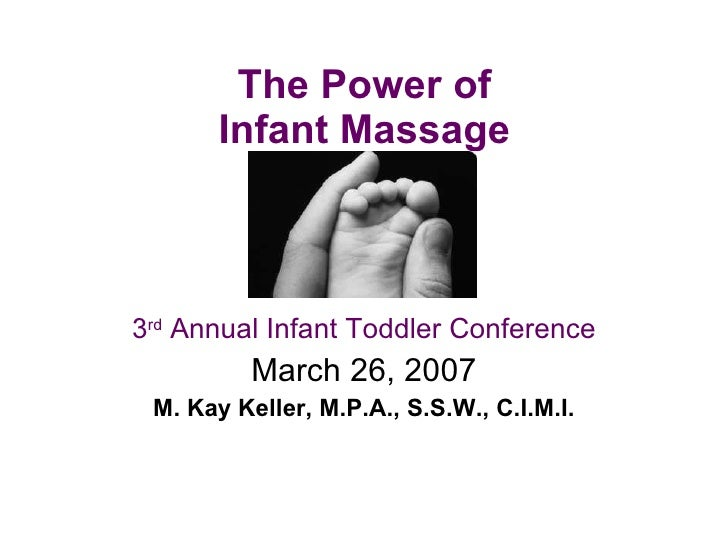The Power of  Infant Massage  3 rd  Annual Infant Toddler Conference March 26, 2007 M. Kay Keller, M.P.A., S.S.W., C.I.M.I.
