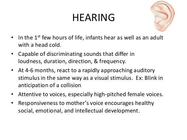 HEARING • In the 1st few hours of life, infants hear as well as an adult with a head cold. • Capable of discriminating sou...