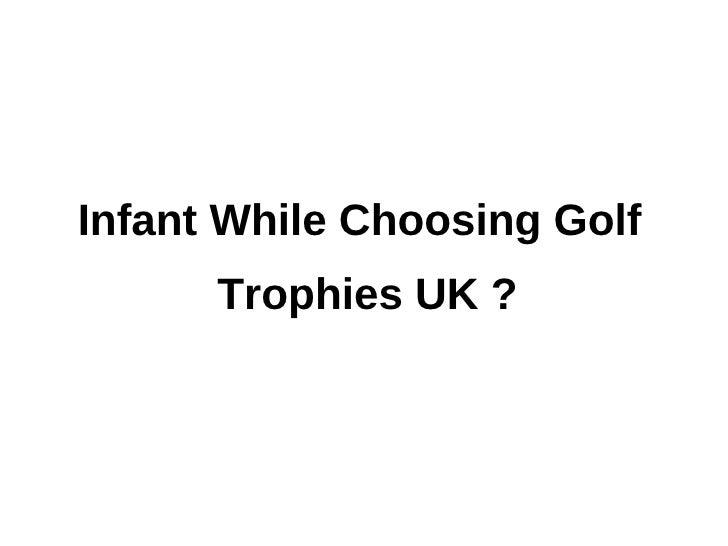 Infant While Choosing Golf      Trophies UK ?