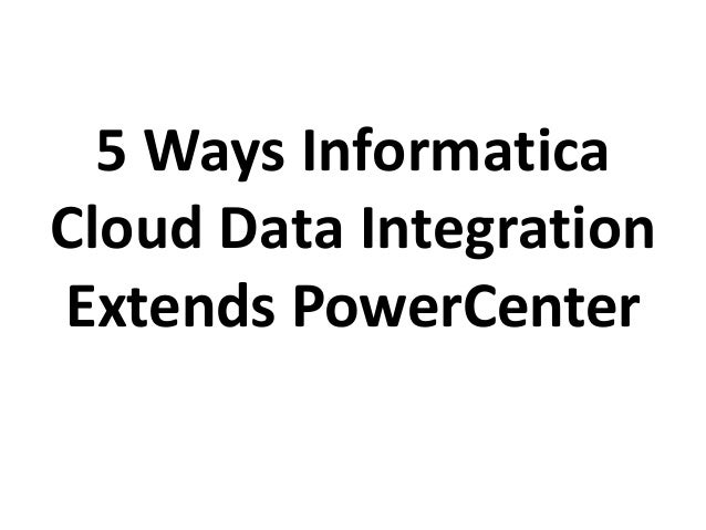 5 Ways InformaticaCloud Data IntegrationExtends PowerCenter