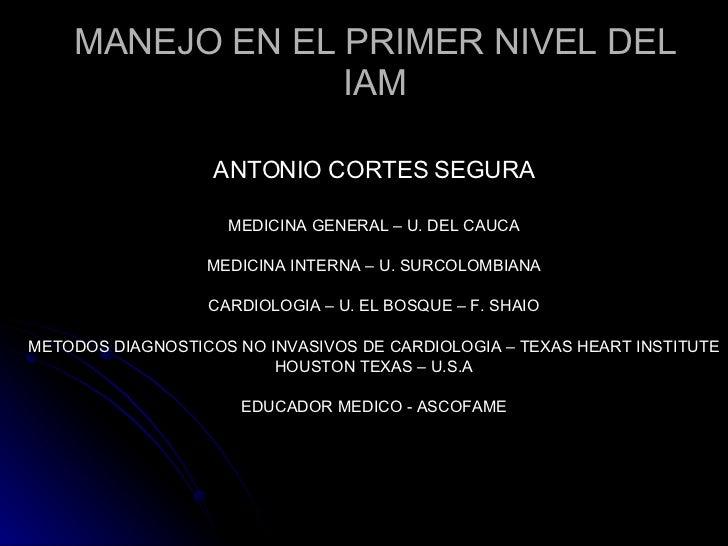 MANEJO EN EL PRIMER NIVEL DEL IAM ANTONIO CORTES SEGURA MEDICINA GENERAL – U. DEL CAUCA MEDICINA INTERNA – U. SURCOLOMBIAN...