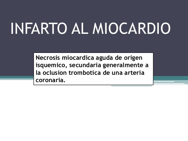 INFARTO AL MIOCARDIO Necrosis miocardica aguda de origen isquemico, secundaria generalmente a la oclusion trombotica de un...