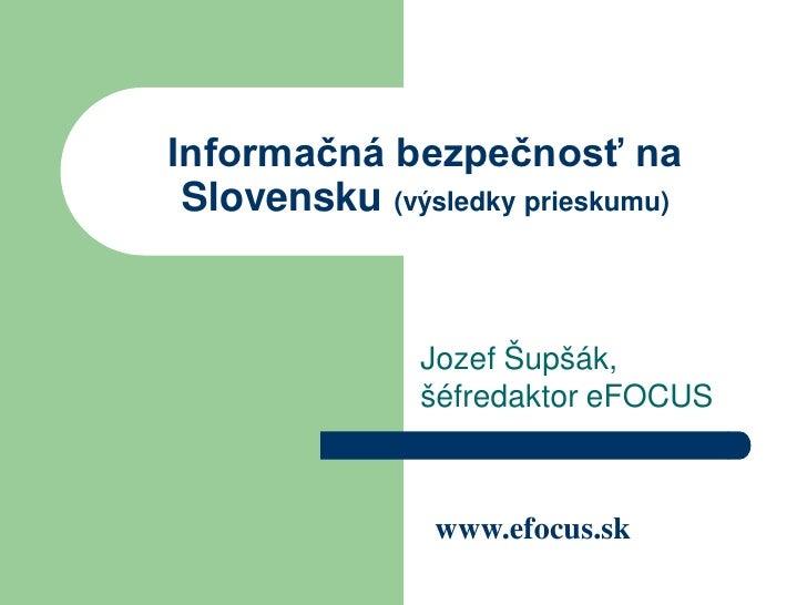 Informačná bezpečnosť na  Slovensku (výsledky prieskumu)                  Jozef Šupšák,                šéfredaktor eFOCUS ...