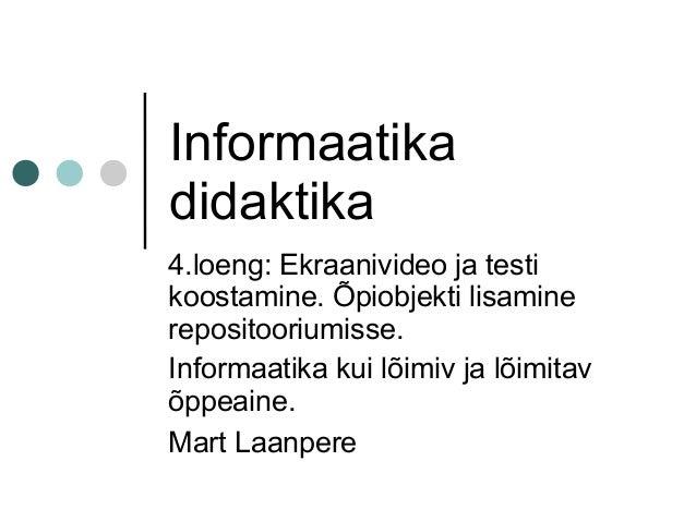 Informaatika didaktika 4.loeng: Ekraanivideo ja testi koostamine. Õpiobjekti lisamine repositooriumisse. Informaatika kui ...
