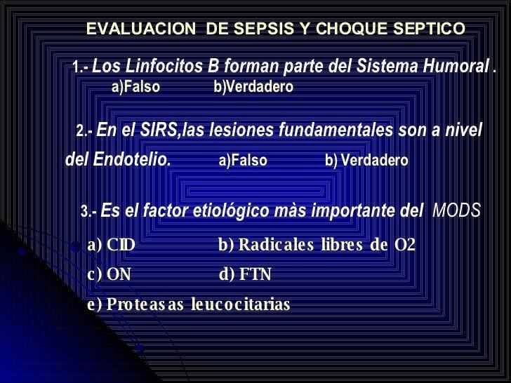 EVALUACION  DE SEPSIS Y CHOQUE SEPTICO 1.-  Los Linfocitos B forman parte del Sistema Humoral  .  a)Falso  b)Verdadero 2.-...