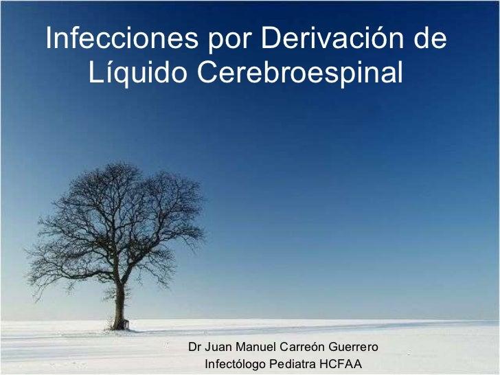 Infecciones por Derivación de Líquido Cerebroespinal Dr Juan Manuel Carreón Guerrero Infectólogo Pediatra HCFAA