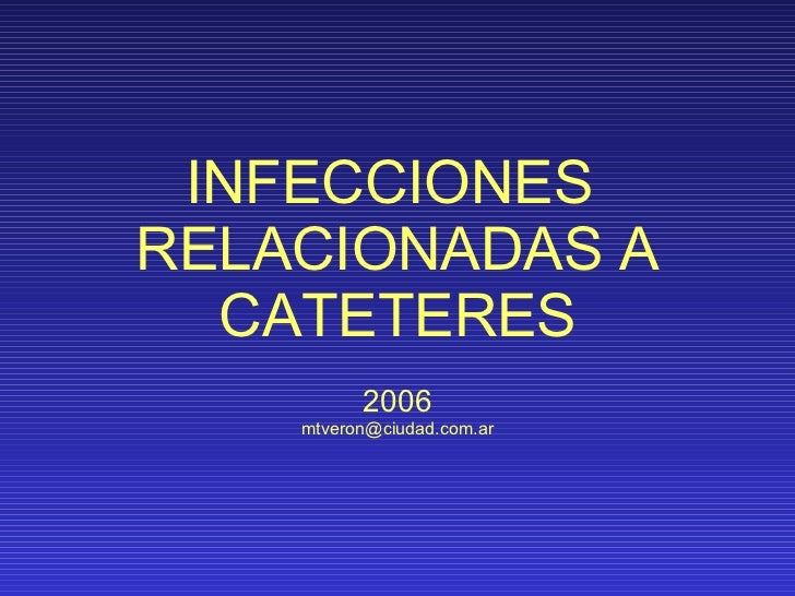 INFECCIONES  RELACIONADAS A CATETERES 2006 [email_address]