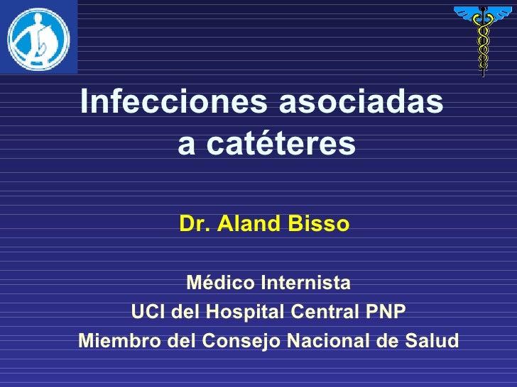 Infecciones asociadas  a catéteres Médico Internista UCI del Hospital Central PNP Miembro del Consejo Nacional de Salud Dr...