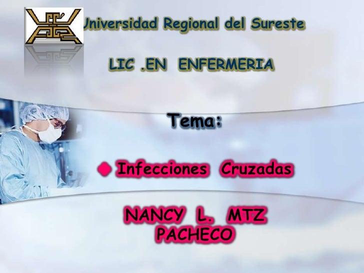 Universidad Regional del Sureste<br />LIC .EN  ENFERMERIA<br />Tema: <br /><ul><li>InfeccionesCruzadas</li></ul>NANCY  L. ...