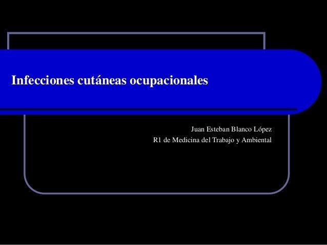 Infecciones cutáneas ocupacionales Juan Esteban Blanco López R1 de Medicina del Trabajo y Ambiental
