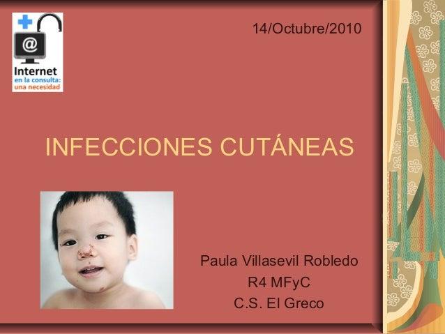 INFECCIONES CUTÁNEAS Paula Villasevil Robledo R4 MFyC C.S. El Greco 14/Octubre/2010