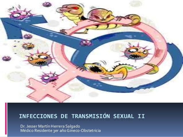 INFECCIONES DE TRANSMISIÓN SEXUAL II Dr. Jesser Martín Herrera Salgado Médico Residente 3er año Gineco-Obstetricia