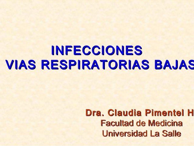 INFECCIONESINFECCIONES VIAS RESPIRATORIAS BAJASVIAS RESPIRATORIAS BAJAS Dra. Claudia Pimentel HDra. Claudia Pimentel H Fac...