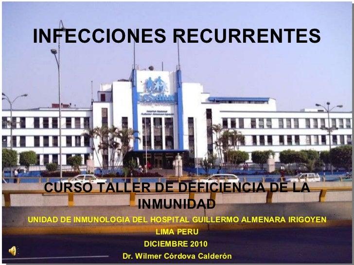 INFECCIONES RECURRENTES CURSO TALLER DE DEFICIENCIA DE LA INMUNIDAD UNIDAD DE INMUNOLOGIA DEL HOSPITAL GUILLERMO ALMENARA ...
