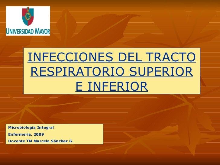 INFECCIONES DEL TRACTO RESPIRATORIO SUPERIOR E INFERIOR Microbiología Integral Enfermería. 2009 Docente TM Marcela Sánchez...
