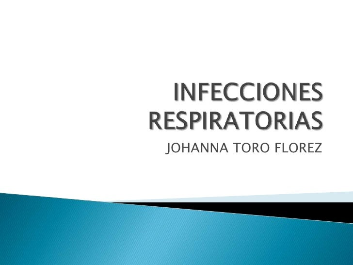 INFECCIONES RESPIRATORIAS<br />JOHANNA TORO FLOREZ <br />