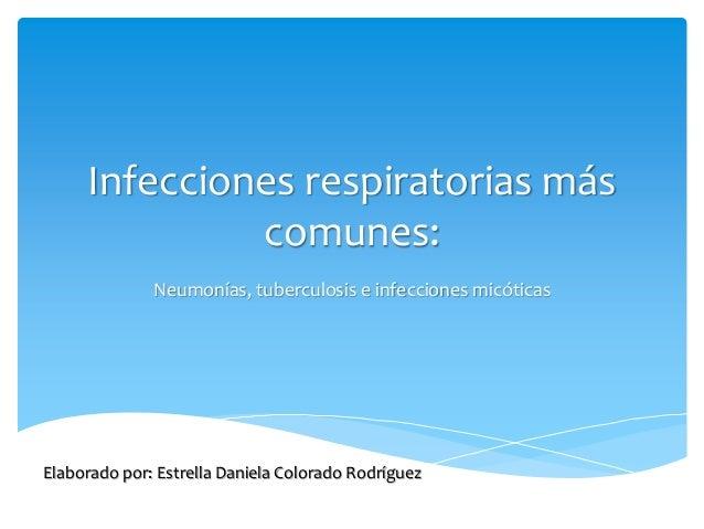Infecciones respiratorias más comunes: Neumonías, tuberculosis e infecciones micóticas Elaborado por: Estrella Daniela Col...