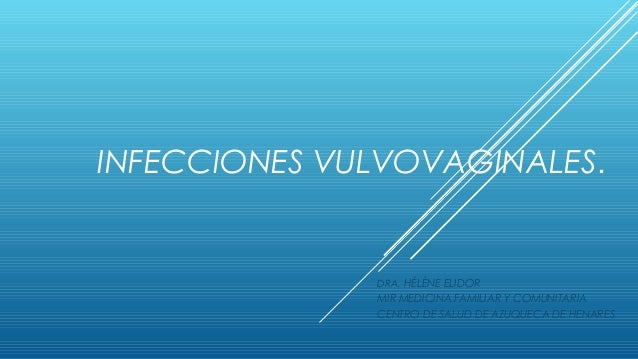 INFECCIONES VULVOVAGINALES.  DRA. HÉLÈNE ELIDOR  MIR MEDICINA FAMILIAR Y COMUNITARIA CENTRO DE SALUD DE AZUQUECA DE HENARE...