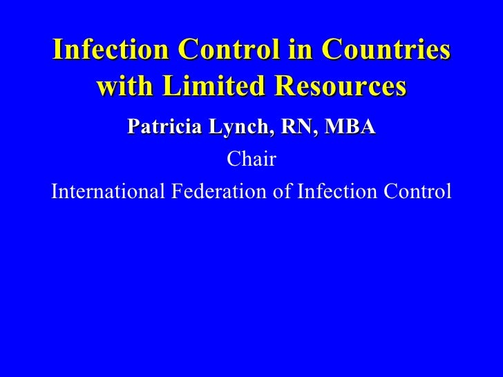Infection Control in Countries with Limited Resources <ul><li>Patricia Lynch, RN, MBA </li></ul><ul><li>Chair </li></ul><u...