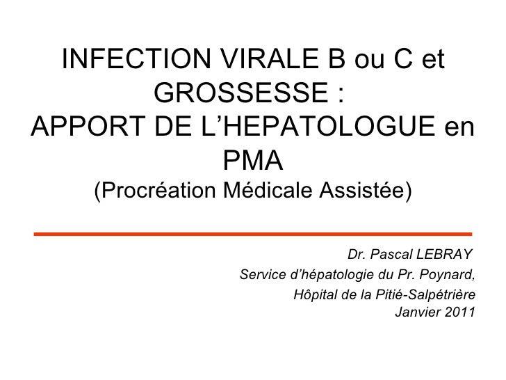 INFECTION VIRALE B ou C et GROSSESSE:  APPORT DE L'HEPATOLOGUE en PMA (Procréation Médicale Assistée) <ul><li>Dr. Pascal ...