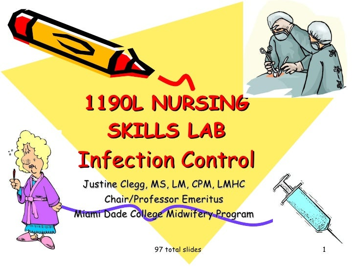 1190L NURSING SKILLS LAB Infection Control Justine Clegg, MS, LM, CPM, LMHC Chair/Professor Emeritus Miami Dade College Mi...