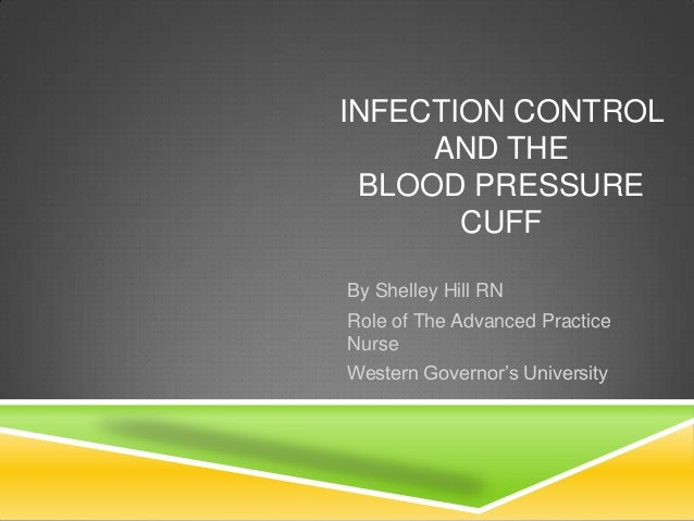 INFECTION CONTROL AND THE BLOOD PRESSURE CUFF By Shelley Hill RN Role of The Advanced Practice Nurse Western Governor's Un...