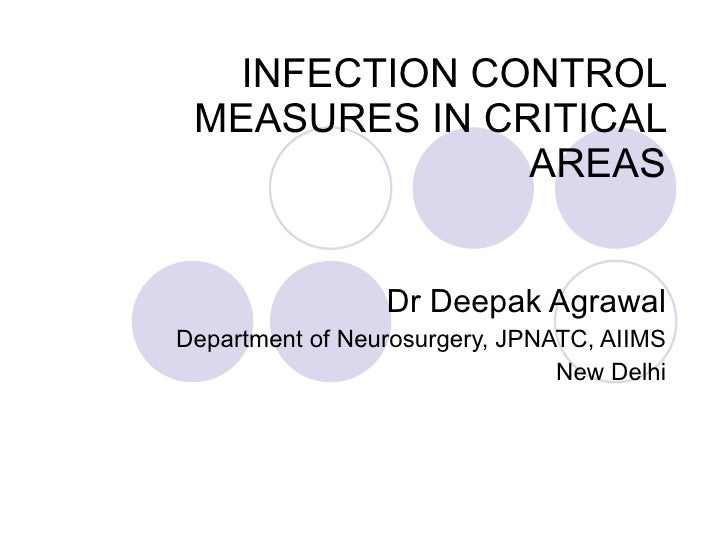 INFECTION CONTROL MEASURES IN CRITICAL AREAS Dr Deepak Agrawal Department of Neurosurgery, JPNATC, AIIMS New Delhi