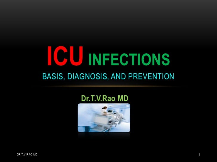 ICU INFECTIONS                BASIS, DIAGNOSIS, AND PREVENTION                         Dr.T.V.Rao MDDR.T.V.RAO MD         ...