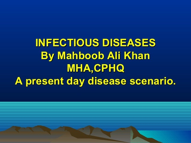 INFECTIOUS DISEASESINFECTIOUS DISEASES By Mahboob Ali KhanBy Mahboob Ali Khan MHA,CPHQMHA,CPHQ A present day disease scena...
